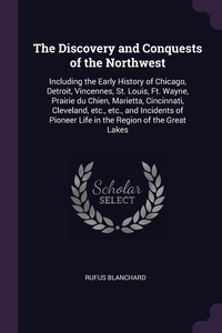The Discovery and Conquests of the Northwest: Including the Early History of Chicago, Detroit, Vincennes, St. Louis, Ft. Wayne, Prairie du Chien, Marietta, Cincinnati, Cleveland, etc., etc., and Incidents of Pioneer Life in the Region of the Great Lakes, Rufus Blanchard обложка-превью