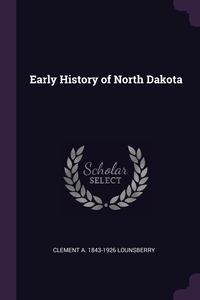 Early History of North Dakota, Clement A. 1843-1926 Lounsberry обложка-превью
