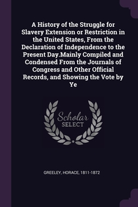 A History of the Struggle for Slavery Extension or Restriction in the United States, From the Declaration of Independence to the Present Day.Mainly Compiled and Condensed From the Journals of Congress and Other Official Records, and Showing the Vote by Ye, Horace Greeley обложка-превью