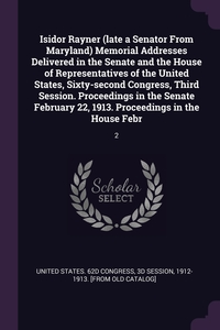 Книга под заказ: «Isidor Rayner (late a Senator From Maryland) Memorial Addresses Delivered in the Senate and the House of Representatives of the United States, Sixty-second Congress, Third Session. Proceedings in the Senate February 22, 1913. Proceedings in the House Febr»