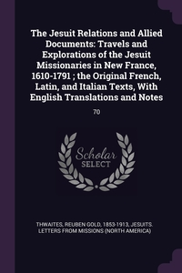The Jesuit Relations and Allied Documents: Travels and Explorations of the Jesuit Missionaries in New France, 1610-1791 ; the Original French, Latin, and Italian Texts, With English Translations and Notes: 70, Reuben Gold Thwaites, Jesuits Letters From Missions обложка-превью
