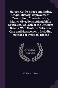 Книга под заказ: «Horses, Cattle, Sheep and Swine. Origin, History, Improvement, Description, Characteristics, Merits, Objections, Adaptability South, etc., of Each of the Different Breeds, With Hints on Selection, Care and Management, Including Methods of Practical Breede»