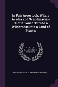 Книга под заказ: «In Fair Aroostook, Where Acadia and Scandinavia's Subtle Touch Turned a Wilderness Into a Land of Plenty;»