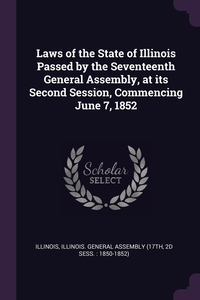 Книга под заказ: «Laws of the State of Illinois Passed by the Seventeenth General Assembly, at its Second Session, Commencing June 7, 1852»