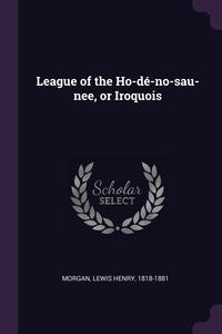 Книга под заказ: «League of the Ho-dé-no-sau-nee, or Iroquois»