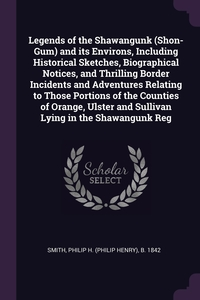 Книга под заказ: «Legends of the Shawangunk (Shon-Gum) and its Environs, Including Historical Sketches, Biographical Notices, and Thrilling Border Incidents and Adventures Relating to Those Portions of the Counties of Orange, Ulster and Sullivan Lying in the Shawangunk Reg»