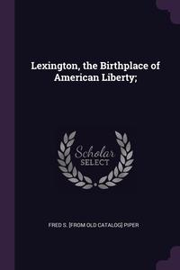 Книга под заказ: «Lexington, the Birthplace of American Liberty;»