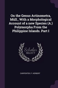 Книга под заказ: «On the Genus Actinometra, Müll., With a Morphological Account of a new Species (A.) Polymorpha From the Philippine Islands. Part I»
