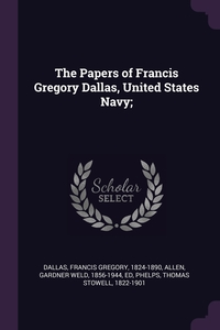 The Papers of Francis Gregory Dallas, United States Navy;, Francis Gregory Dallas, Gardner Weld Allen, Thomas Stowell Phelps обложка-превью