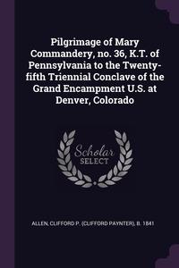 Книга под заказ: «Pilgrimage of Mary Commandery, no. 36, K.T. of Pennsylvania to the Twenty-fifth Triennial Conclave of the Grand Encampment U.S. at Denver, Colorado»