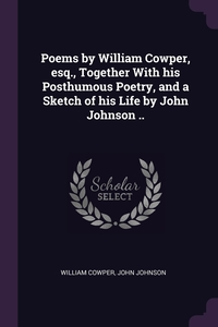 Poems by William Cowper, esq., Together With his Posthumous Poetry, and a Sketch of his Life by John Johnson .., William Cowper, John Johnson обложка-превью