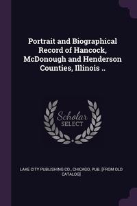 Книга под заказ: «Portrait and Biographical Record of Hancock, McDonough and Henderson Counties, Illinois ..»