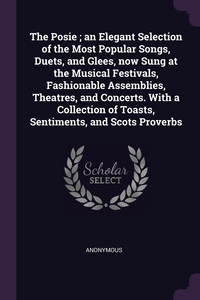 Книга под заказ: «The Posie ; an Elegant Selection of the Most Popular Songs, Duets, and Glees, now Sung at the Musical Festivals, Fashionable Assemblies, Theatres, and Concerts. With a Collection of Toasts, Sentiments, and Scots Proverbs»