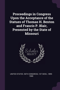 Книга под заказ: «Proceedings in Congress Upon the Acceptance of the Statues of Thomas H. Benton and Francis P. Blair, Presented by the State of Missouri»