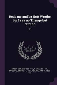Rede me and be Nott Wrothe, for I say no Thynge but Trothe: 04, Edward Arber, 1450 A Lollard, Jerome Barlowe обложка-превью