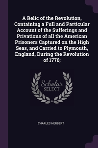 Книга под заказ: «A Relic of the Revolution, Containing a Full and Particular Account of the Sufferings and Privations of all the American Prisoners Captured on the High Seas, and Carried to Plymouth, England, During the Revolution of 1776;»