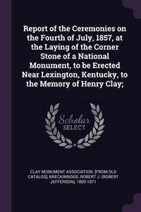 Книга под заказ: «Report of the Ceremonies on the Fourth of July, 1857, at the Laying of the Corner Stone of a National Monument, to be Erected Near Lexington, Kentucky, to the Memory of Henry Clay;»