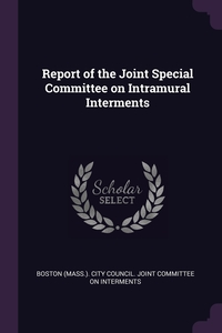 Книга под заказ: «Report of the Joint Special Committee on Intramural Interments»