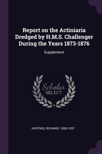 Report on the Actiniaria Dredged by H.M.S. Challenger During the Years 1873-1876: Supplement, Richard Hertwig обложка-превью