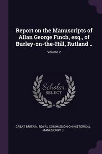 Книга под заказ: «Report on the Manuscripts of Allan George Finch, esq., of Burley-on-the-Hill, Rutland ..; Volume 2»