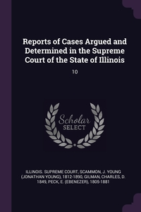 Reports of Cases Argued and Determined in the Supreme Court of the State of Illinois: 10, Illinois. Supreme Court, J Young 1812-1890 Scammon, Charles Gilman обложка-превью