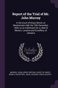Report of the Trial of Mr. John Murray: In the Court of King's Bench, at Westminster-Hall, the 19th December, 1829, on an Indictment for a Libel of Messrs. Lecesne and Escoffery, of Jamaica, John Murray, Great Britain. Court Of King's Bench, John Escoffery обложка-превью