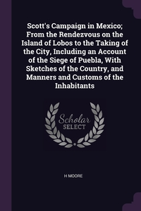 Книга под заказ: «Scott's Campaign in Mexico; From the Rendezvous on the Island of Lobos to the Taking of the City, Including an Account of the Siege of Puebla, With Sketches of the Country, and Manners and Customs of the Inhabitants»