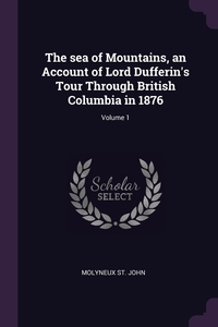 Книга под заказ: «The sea of Mountains, an Account of Lord Dufferin's Tour Through British Columbia in 1876; Volume 1»