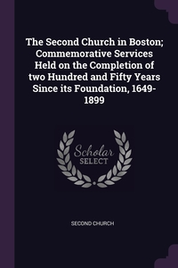 Книга под заказ: «The Second Church in Boston; Commemorative Services Held on the Completion of two Hundred and Fifty Years Since its Foundation, 1649-1899»