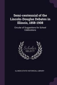 Книга под заказ: «Semi-centennial of the Lincoln-Douglas Debates in Illinois, 1858-1908»