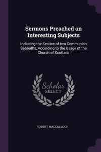 Sermons Preached on Interesting Subjects: Including the Service of two Communion Sabbaths, According to the Usage of the Church of Scotland, Robert Macculloch обложка-превью