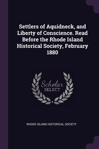 Книга под заказ: «Settlers of Aquidneck, and Liberty of Conscience. Read Before the Rhode Island Historical Society, February 1880»