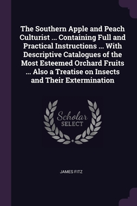 Книга под заказ: «The Southern Apple and Peach Culturist ... Containing Full and Practical Instructions ... With Descriptive Catalogues of the Most Esteemed Orchard Fruits ... Also a Treatise on Insects and Their Extermination»