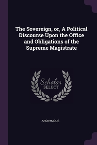 Книга под заказ: «The Sovereign, or, A Political Discourse Upon the Office and Obligations of the Supreme Magistrate»