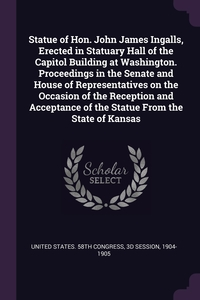 Книга под заказ: «Statue of Hon. John James Ingalls, Erected in Statuary Hall of the Capitol Building at Washington. Proceedings in the Senate and House of Representatives on the Occasion of the Reception and Acceptance of the Statue From the State of Kansas»