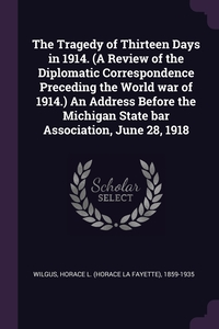 Книга под заказ: «The Tragedy of Thirteen Days in 1914. (A Review of the Diplomatic Correspondence Preceding the World war of 1914.) An Address Before the Michigan State bar Association, June 28, 1918»