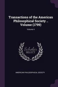 Transactions of the American Philosophical Society .. Volume (1799); Volume 4, American Philosophical Society обложка-превью