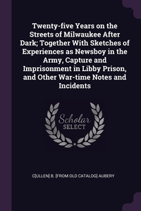 Книга под заказ: «Twenty-five Years on the Streets of Milwaukee After Dark; Together With Sketches of Experiences as Newsboy in the Army, Capture and Imprisonment in Libby Prison, and Other War-time Notes and Incidents»