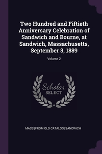 Книга под заказ: «Two Hundred and Fiftieth Anniversary Celebration of Sandwich and Bourne, at Sandwich, Massachusetts, September 3, 1889; Volume 2»