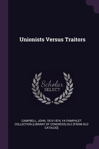 Unionists Versus Traitors, John Campbell, YA Pamphlet Collection (Library of Congr обложка-превью