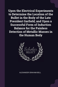 Книга под заказ: «Upon the Electrical Experiments to Determine the Location of the Bullet in the Body of the Late President Garfield; and Upon a Successful Form of Induction Balance for the Painless Detection of Metallic Masses in the Human Body»