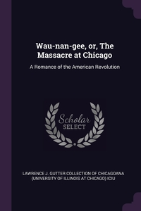 Wau-nan-gee, or, The Massacre at Chicago: A Romance of the American Revolution, Lawrence J. Gutter Collection of Chicago обложка-превью