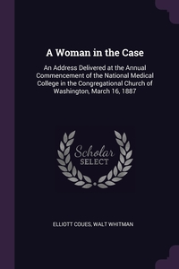 A Woman in the Case: An Address Delivered at the Annual Commencement of the National Medical College in the Congregational Church of Washington, March 16, 1887, Elliott Coues, Walt Whitman обложка-превью