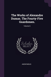 Книга под заказ: «The Works of Alexandre Dumas. The Fourty-Five Guardsmen.; Volume 6»