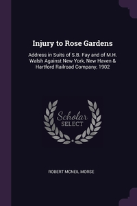 Injury to Rose Gardens: Address in Suits of S.B. Fay and of M.H. Walsh Against New York, New Haven & Hartford Railroad Company, 1902, Robert McNeil Morse обложка-превью