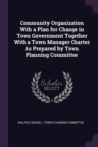 Книга под заказ: «Community Organization With a Plan for Change in Town Government Together With a Town Manager Charter As Prepared by Town Planning Committee»