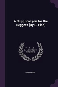 Книга под заказ: «A Supplicacyon for the Beggers [By S. Fish]»