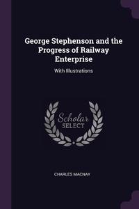 Книга под заказ: «George Stephenson and the Progress of Railway Enterprise»