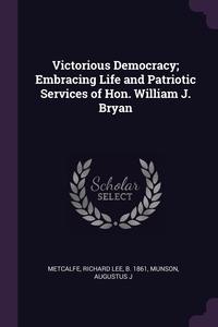 Книга под заказ: «Victorious Democracy; Embracing Life and Patriotic Services of Hon. William J. Bryan»