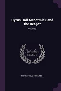 Cyrus Hall Mccormick and the Reaper; Volume 2, Reuben Gold Thwaites обложка-превью